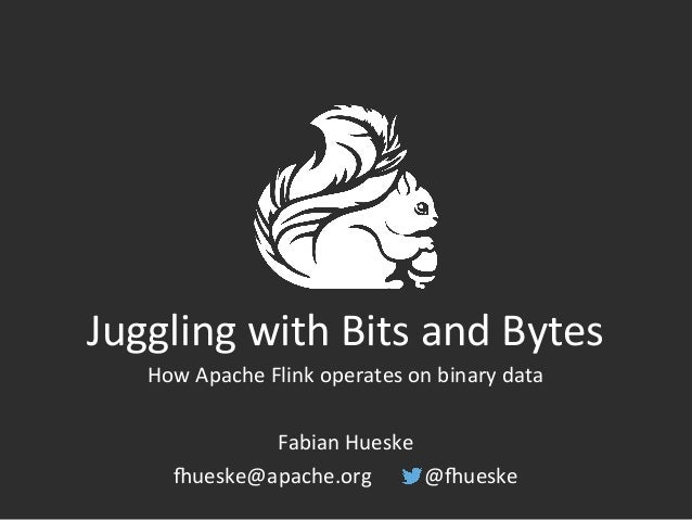 Juggling	   with	   Bits	   and	   Bytes	    How	   Apache	   Flink	   operates	   on	   binary	   data	    	    Fabian	  ...