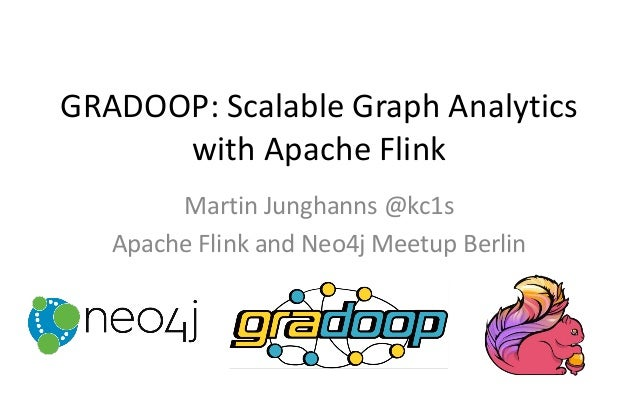 GRADOOP: Scalable Graph Analytics with Apache Flink Martin Junghanns @kc1s Apache Flink and Neo4j Meetup Berlin