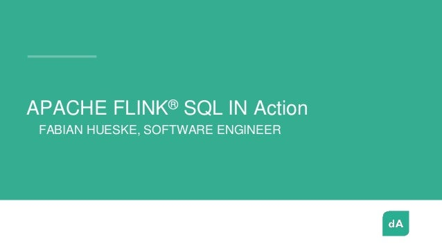 - FABIAN HUESKE, SOFTWARE ENGINEER APACHE FLINK® SQL IN Action