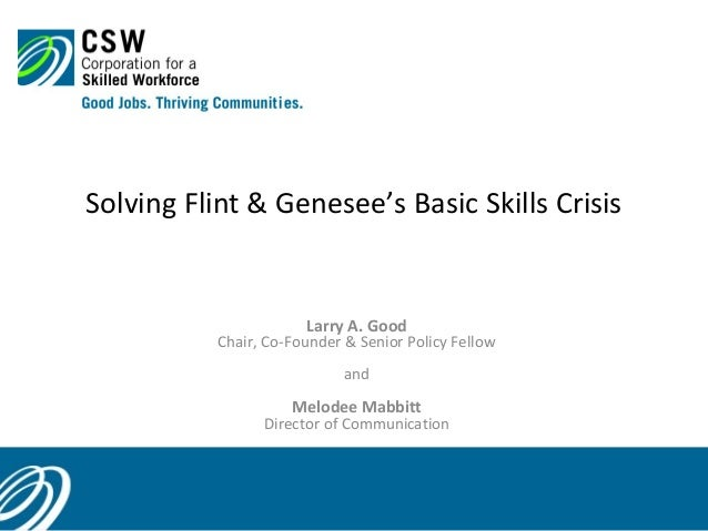 Solving Flint & Genesee's Basic Skills Crisis  Larry A. Good  Chair, Co-Founder & Senior Policy Fellow and  Melodee Mabbit...