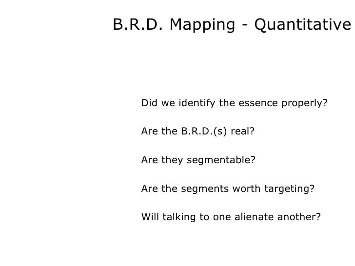 B.R.D. Mapping - Quantitative Did we identify the essence properly? Are the B.R.D.(s) real? Are they segmentable?  Are the...