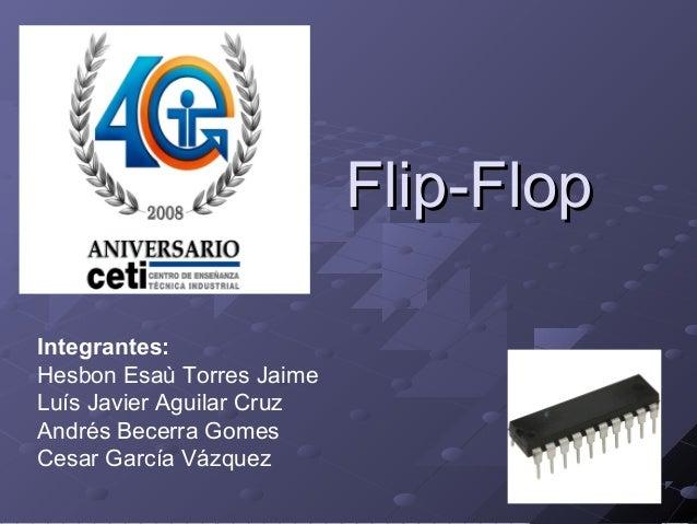 Flip-Flop Integrantes: Hesbon Esaù Torres Jaime Luís Javier Aguilar Cruz Andrés Becerra Gomes Cesar García Vázquez