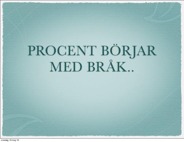 PROCENT BÖRJARMED BRÅK..onsdag 15 maj 13
