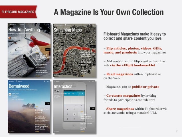 FLIPBOARD MAGAZINES Flipboard Magazines make it easy to collect and share content you love. 7 A Magazine Is Your Own Colle...