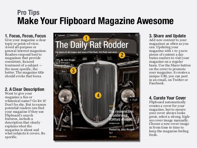 Pro Tips Make Your Flipboard Magazine Awesome ! 1. Focus, Focus, Focus Give your magazine a clear topic or point-of-view. ...