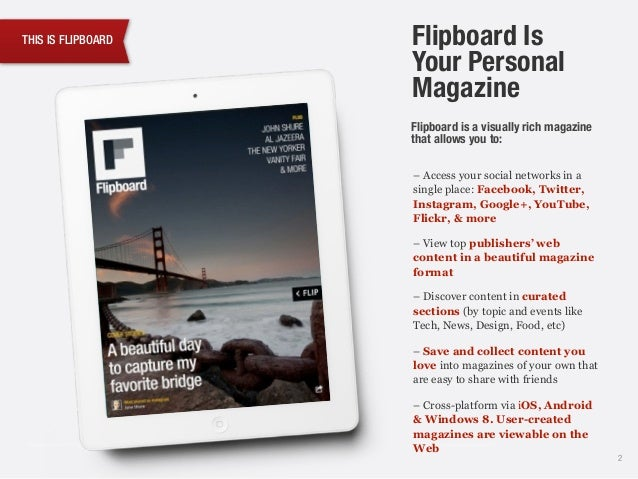 THIS IS FLIPBOARD Flipboard is a visually rich magazine that allows you to: 2 Flipboard Is Your Personal Magazine – Access...