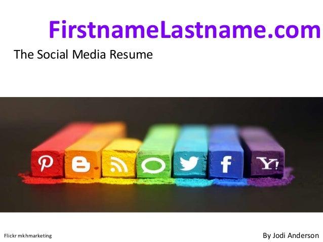FirstnameLastname.comThe Social Media ResumeBy Jodi AndersonFlickr mkhmarketing