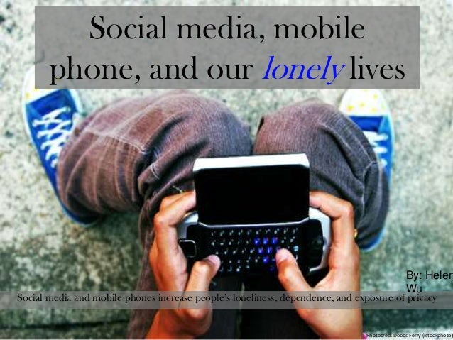 Social media, mobilephone, and our lonely livesSocial media and mobile phones increase people's loneliness, dependence, an...