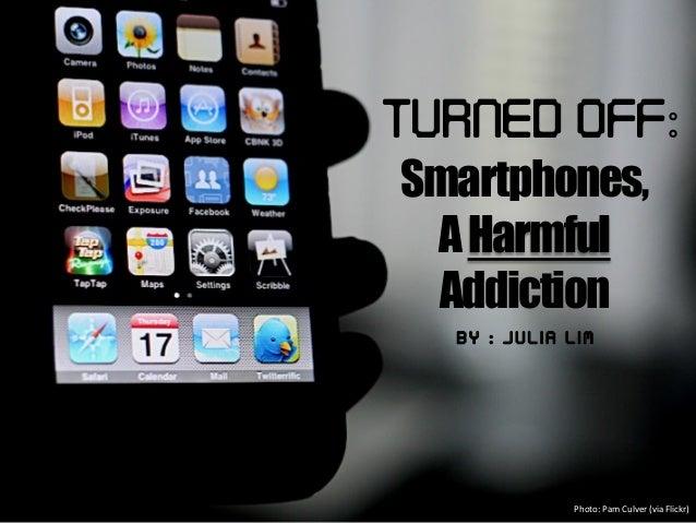 Turned Off: Smartphones,AHarmfulAddictionB y : : J u l i a L i mPhoto: Pam Culver (via Flickr)