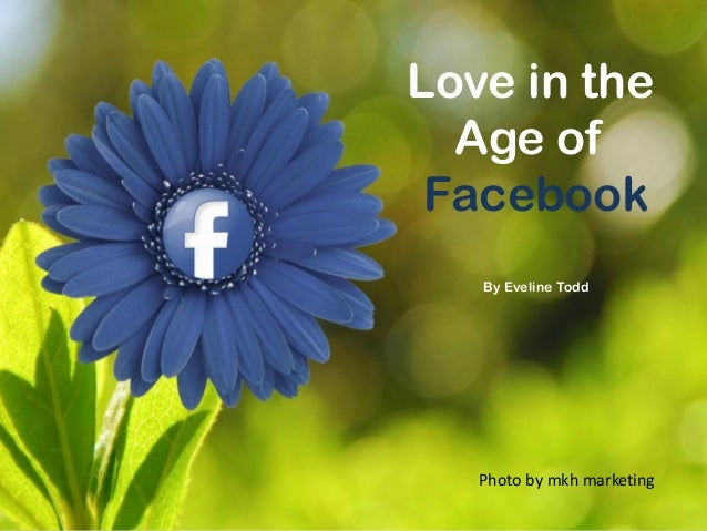 Love in theAge ofFacebookBy Eveline ToddPhoto by mkh marketing