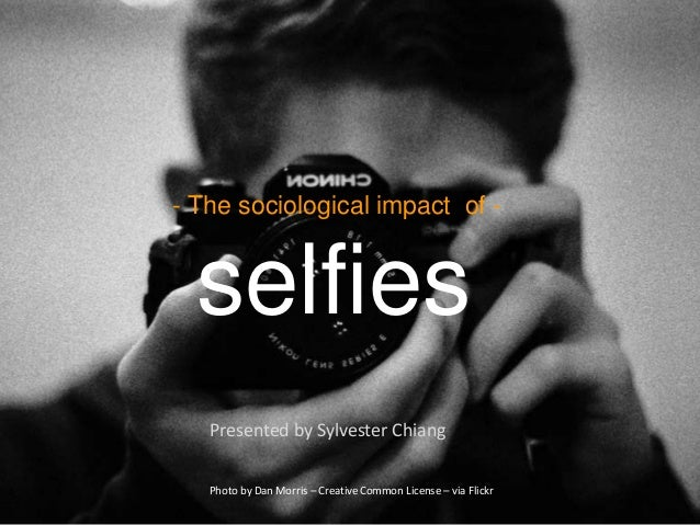 - The sociological impact of - selfies Presented by Sylvester Chiang Photo by Dan Morris – Creative Common License – via F...