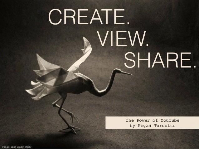 SHARE. The Power of YouTube! by Kegan Turcotte Image: Brett Jordan (flickr) VIEW. CREATE.