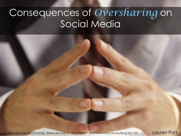 Consequences of Oversharing on Social Media Lauren Park[Untitled photograph of hands]. Retrieved May 21, 2014, from: http:...