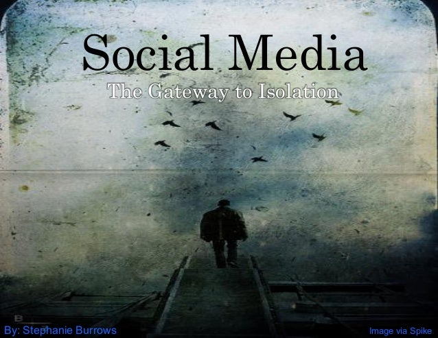 Image via Spike Social Media The Gateway to Isolation By: Stephanie Burrows