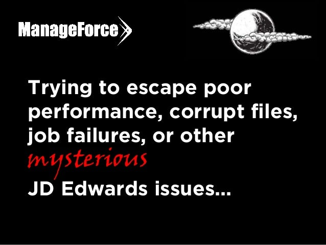 Trying to escape poor performance, corrupt files, job failures, or other mysterious JD Edwards issues...