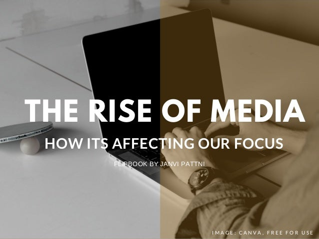 THE RISE OF MEDIA HOW ITS AFFECTING OUR FOCUS I M A G E : C A N V A , F R E E F O R U S E FLIPBOOK BY JANVI PATTNI