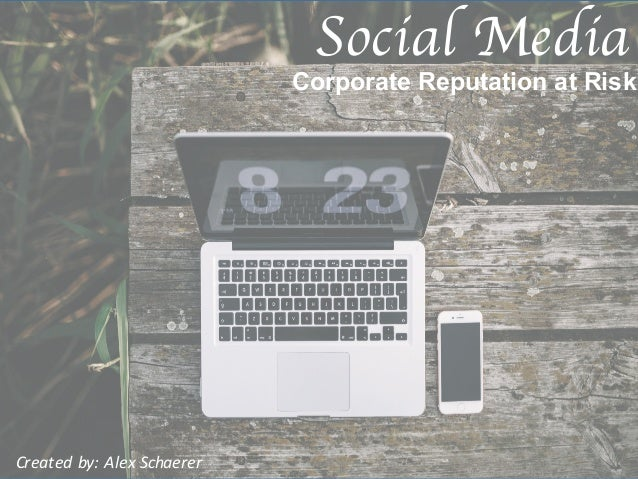 Corporate Reputation at Risk Social Media Created by: Alex Schaerer
