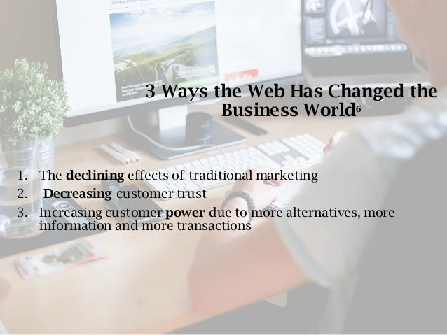 3 Ways the Web Has Changed the Business World6 1. The declining effects of traditional marketing 2. Decreasing customer tr...