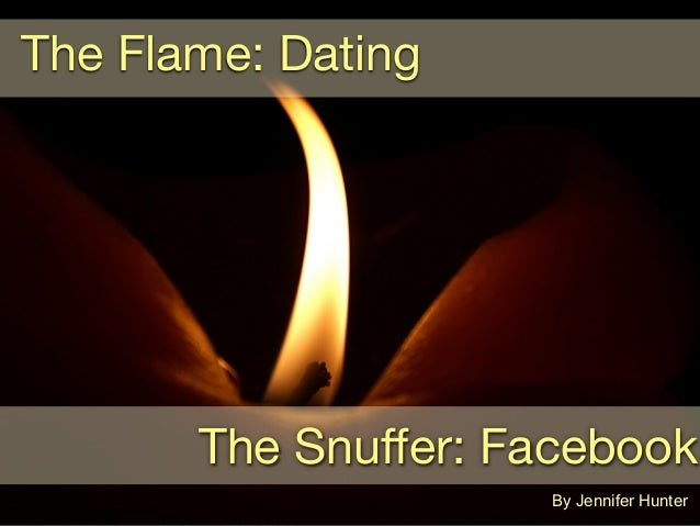 The Flame: DatingThe Snuffer: FacebookBy Jennifer Hunter
