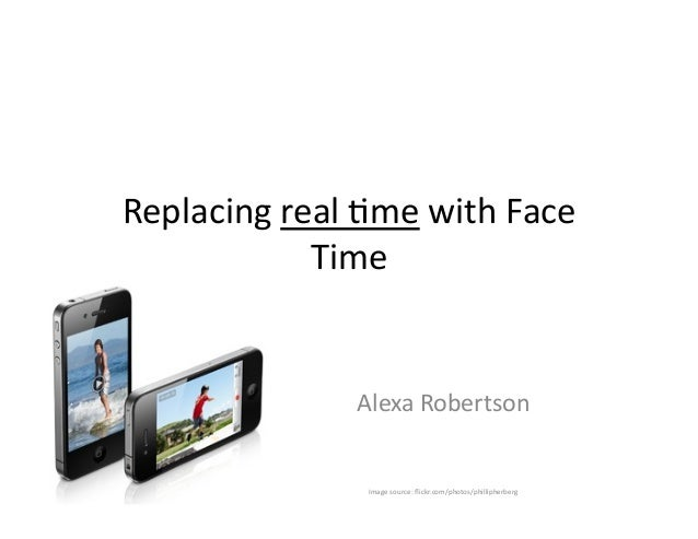 Replacing	   real	   ,me	   with	   Face	    Time	    Alexa	   Robertson	    Image	   source:	   flickr.com/photos/philliph...