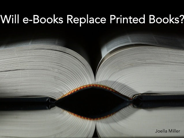 Will e-Books Replace Printed Books? Joella Miller