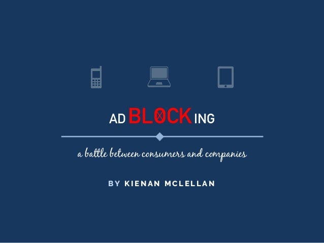AD BLOCKING a battle between consumers and companies B Y K I E N A N M C L E L L A N