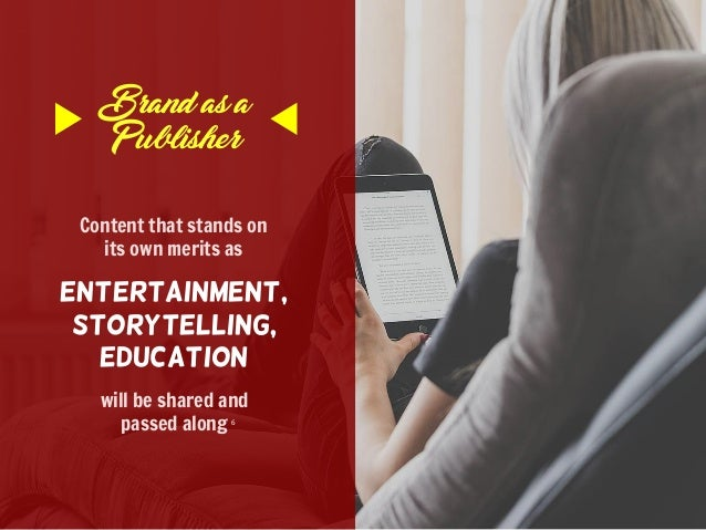 Brand as a Publisher Content that stands on its own merits as Entertainment, Storytelling, Education will be shared and pa...