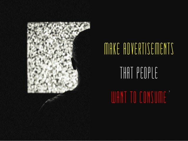 MAKE ADVERTISEMENTS THAT PEOPLE WANT TO CONSUME 7