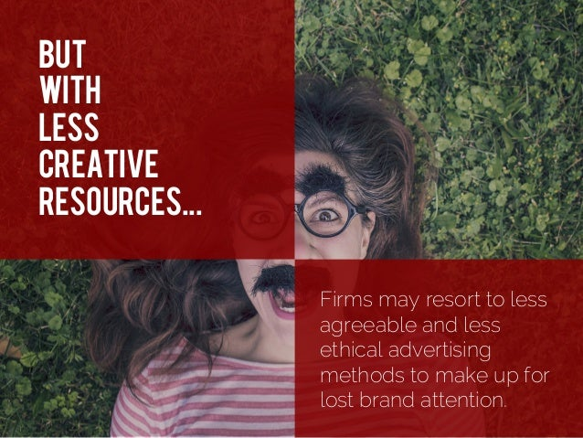 But With less creative resources... Firms may resort to less agreeable and less ethical advertising methods to make up for...