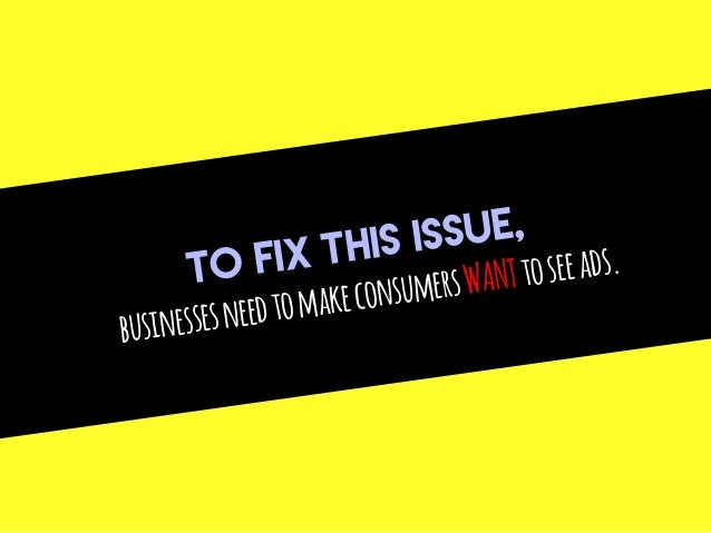 TO FIX THIS ISSUE, businessesneedtomakeconsumersWANTtoseeads.