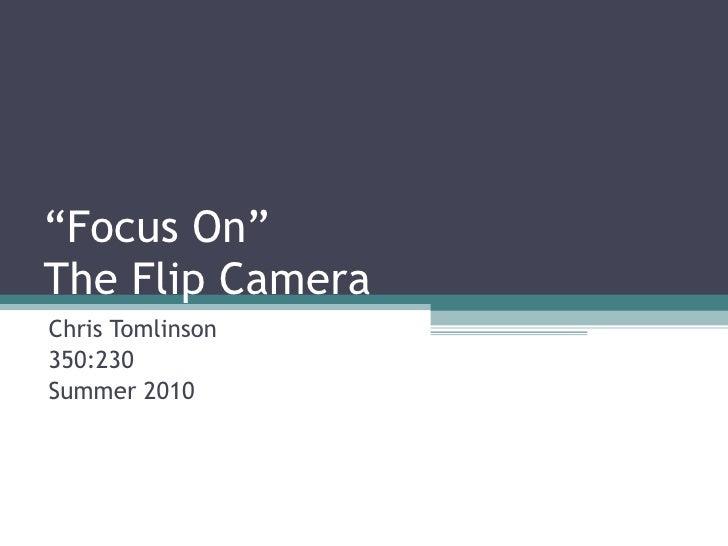 """ Focus On"" The Flip Camera Chris Tomlinson 350:230 Summer 2010"