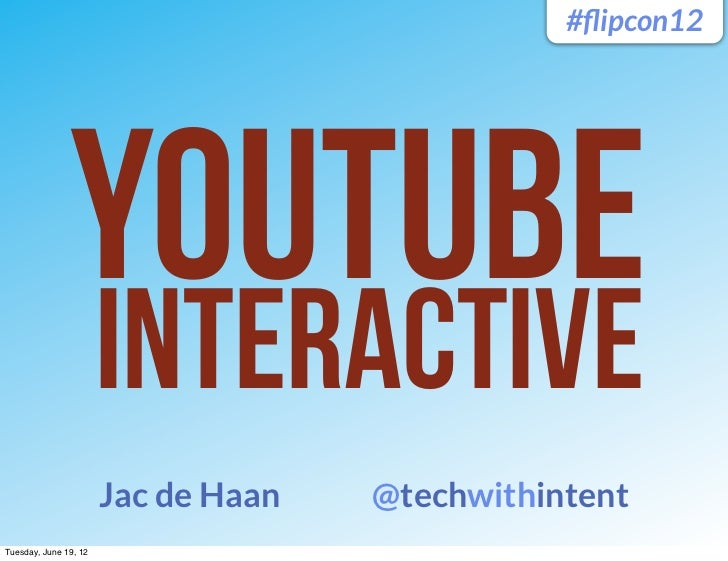 #flipcon12               YouTubE                       Interactive                       Jac de Haan   @techwithintentTuesd...