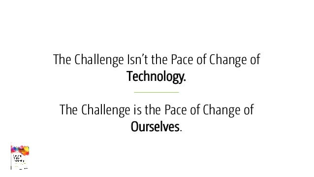 The Challenge Isn't the Pace of Change of Technology. The Challenge is the Pace of Change of Ourselves.