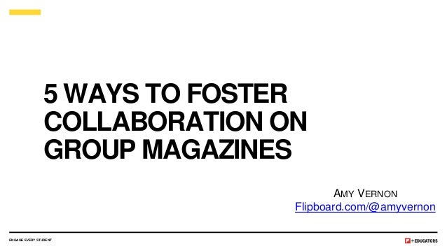 5 WAYS TO FOSTER COLLABORATION ON GROUP MAGAZINES ENGAGE EVERY STUDENT AMY VERNON Flipboard.com/@amyvernon