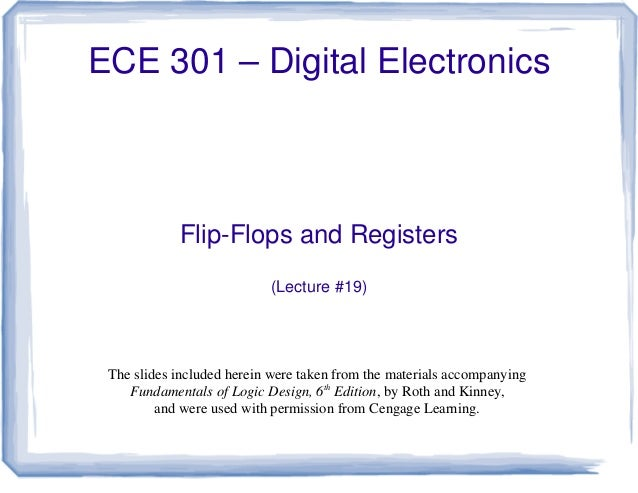 ECE 301 – Digital Electronics Flip-Flops and Registers (Lecture #19) The slides included herein were taken from the materi...