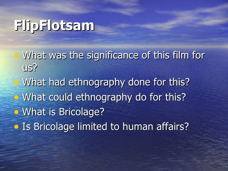 FlipFlotsam   <ul><li>What was the significance of this film for us? </li></ul><ul><li>What had ethnography done for this?...