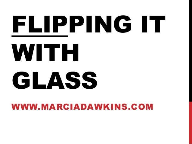 FLIPPING IT WITH GLASS WWW.MARCIADAWKINS.COM