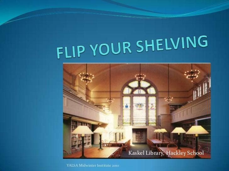 FLIP YOUR SHELVING<br />Kaskel Library, Hackley School<br />YALSA Midwinter Institute 2010<br />
