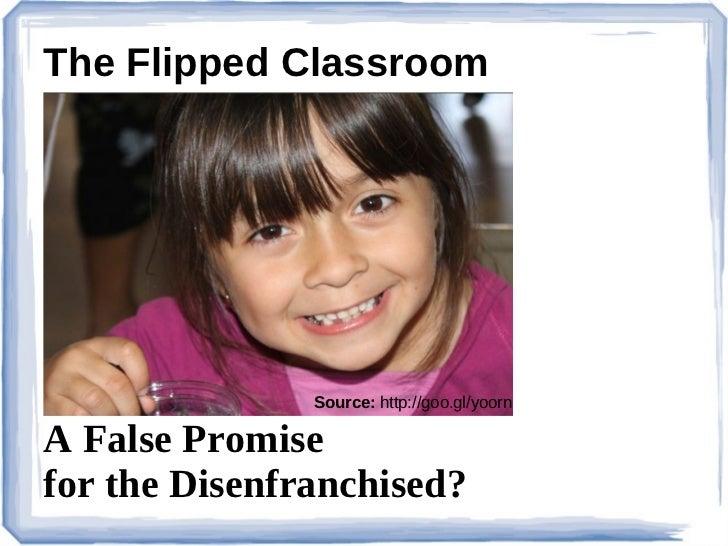 The Flipped Classroom               Source: http://goo.gl/yoornA False Promisefor the Disenfranchised?