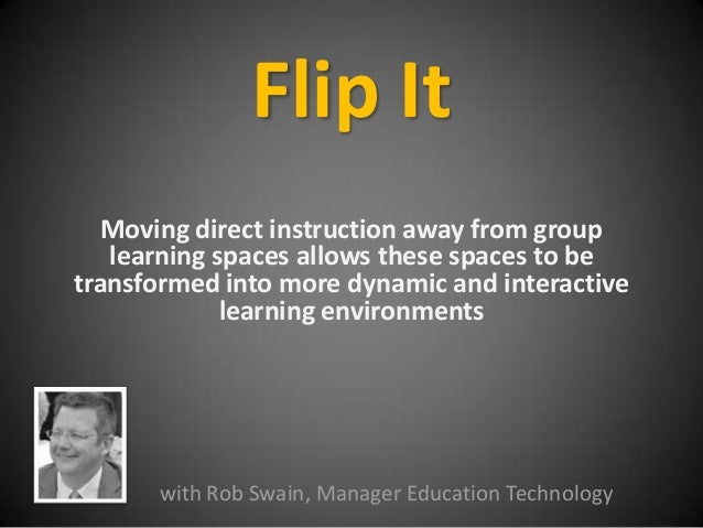 Flip It Moving direct instruction away from group learning spaces allows these spaces to be transformed into more dynamic ...