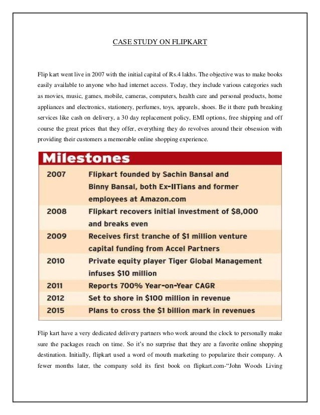 CASE STUDY ON FLIPKART  Flip kart went live in 2007 with the initial capital of Rs.4 lakhs. The objective was to make book...