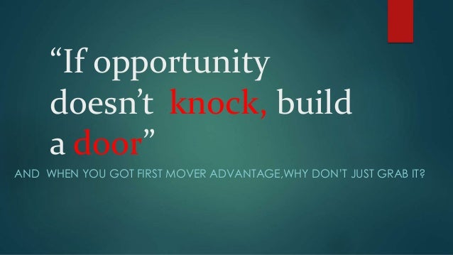 """""""If opportunity doesn't knock, build a door"""" AND WHEN YOU GOT FIRST MOVER ADVANTAGE,WHY DON'T JUST GRAB IT?"""