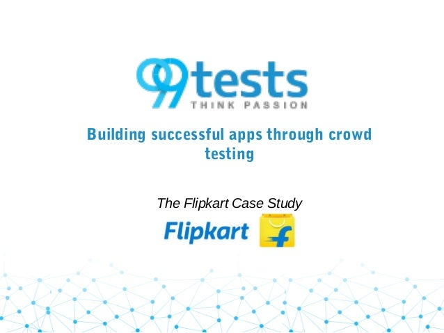 Building successful apps through crowd testing The Flipkart Case Study