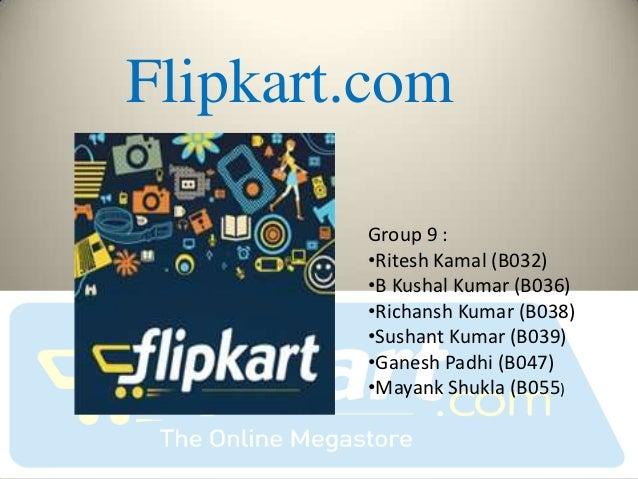 Flipkart.com        Group 9 :        •Ritesh Kamal (B032)        •B Kushal Kumar (B036)        •Richansh Kumar (B038)     ...