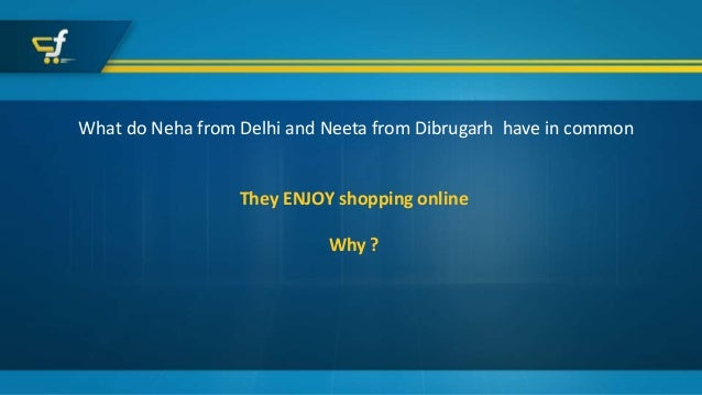 What do Neha from Delhi and Neeta from Dibrugarh have in common They ENJOY shopping online Why ?