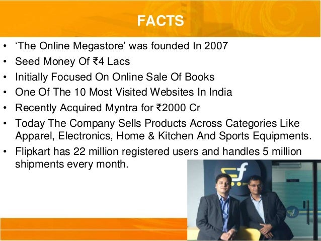 electronic commerce and flip kart Flipkart pvt ltd is an indian electronic commerce company based in bengaluru, indiafounded by sachin bansal and binny bansal (no relation) in 2007, the company initially focused on book sales, before expanding into other product categories such as consumer electronics, fashion, and lifestyle products.