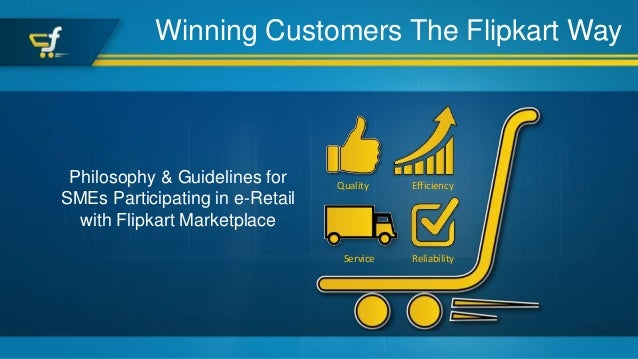 Winning Customers The Flipkart Way Philosophy & Guidelines for SMEs Participating in e-Retail with Flipkart Marketplace Qu...