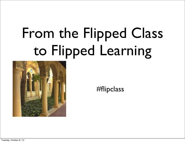From the Flipped Class to Flipped Learning #flipclass Tuesday, October 8, 13