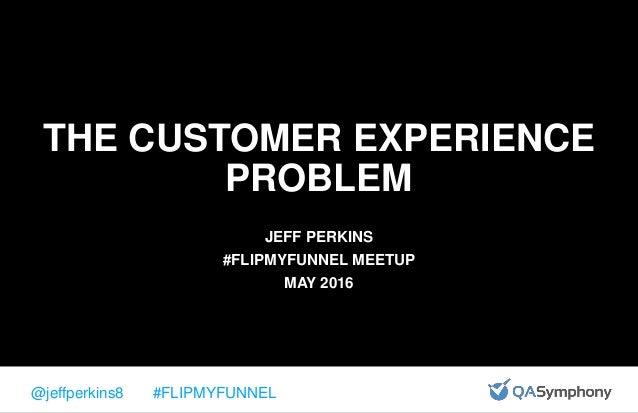 @jeffperkins8 #FLIPMYFUNNEL THE CUSTOMER EXPERIENCE PROBLEM JEFF PERKINS #FLIPMYFUNNEL MEETUP MAY 2016