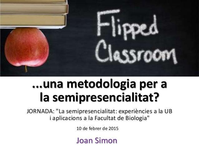 """...una metodologia per a la semipresencialitat? JORNADA: """"La semipresencialitat: experiències a la UB i aplicacions a la F..."""